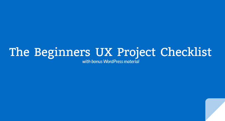 Part 5 of 5 – BONUS – The Beginners UX Project Checklist